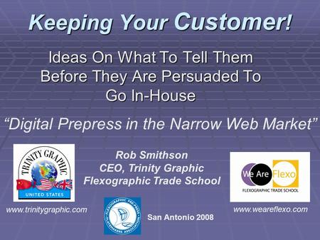 "Keeping Your Customer ! Ideas On What To Tell Them Before They Are Persuaded To Go In-House ""Digital Prepress in the Narrow Web Market"" Rob Smithson CEO,"