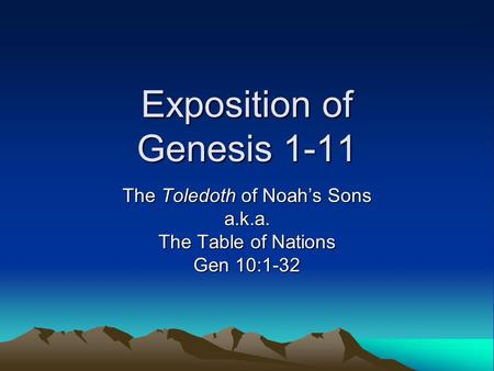Exposition of Genesis 1-11 The Toledoth of Noah's Sons a.k.a. The Table of Nations Gen 10:1-32.