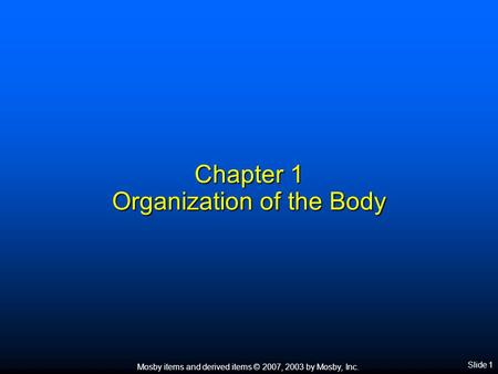 Mosby items and derived items © 2007, 2003 by Mosby, Inc. Slide 1 Chapter 1 Organization of the Body.