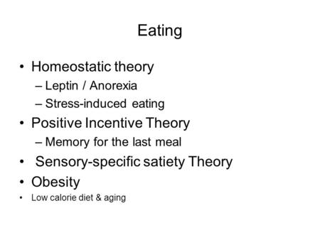 Eating Homeostatic theory –Leptin / Anorexia –Stress-induced eating Positive Incentive Theory –Memory for the last meal Sensory-specific satiety Theory.