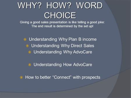 WHY? HOW? WORD CHOICE  Understanding Why Plan B income  Understanding Why Direct Sales  Understanding Why AdvoCare  Understanding How AdvoCare  How.