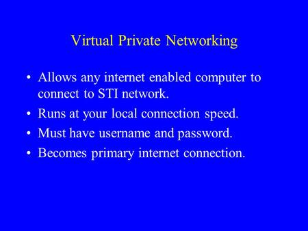 Virtual Private Networking Allows any internet enabled computer to connect to STI network. Runs at your local connection speed. Must have username and.