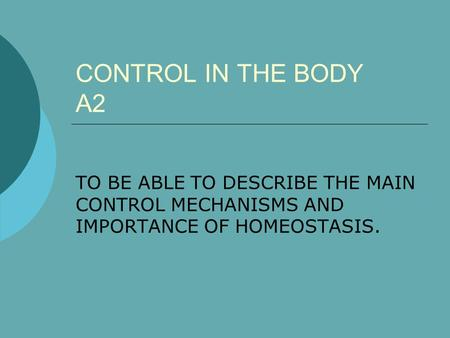 CONTROL IN THE BODY A2 TO BE ABLE TO DESCRIBE THE MAIN CONTROL MECHANISMS AND IMPORTANCE OF HOMEOSTASIS.