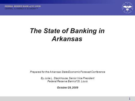 FEDERAL RESERVE BANK of ST. LOUIS CENTRAL to AMERICA'S ECONOMY TM 1 Prepared for the Arkansas State Economic Forecast Conference By Julie L. Stackhouse,