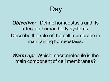Day Objective: Define homeostasis and its affect on human body systems. Describe the role of the cell membrane in maintaining homeostasis. Warm up: Which.