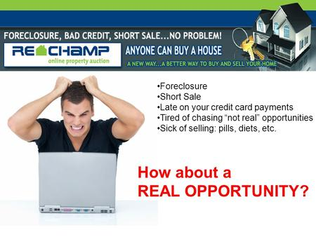 "Foreclosure Short Sale Late on your credit card payments Tired of chasing ""not real"" opportunities Sick of selling: pills, diets, etc. How about a REAL."