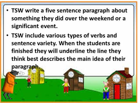 TSW write a five sentence paragraph about something they did over the weekend or a significant event. TSW include various types of verbs and sentence variety.