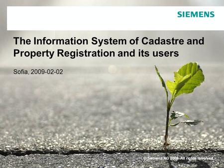 © Siemens AG 2009. All rights reserved. The Information System of Cadastre and Property Registration and its users Sofia, 2009-02-02.