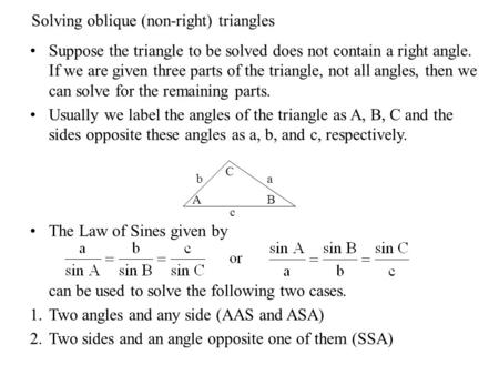 Solving oblique (non-right) triangles Suppose the triangle to be solved does not contain a right angle. If we are given three parts of the triangle, not.