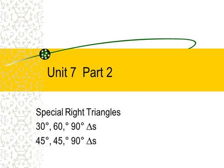 Unit 7 Part 2 Special Right Triangles 30°, 60,° 90° ∆s 45°, 45,° 90° ∆s.