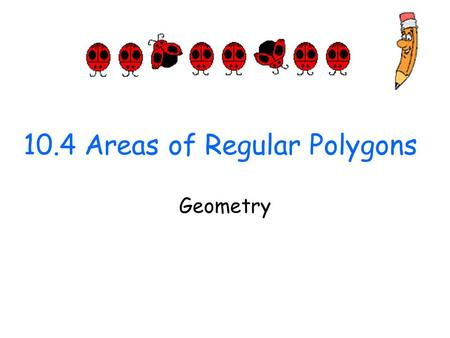 10.4 Areas of Regular Polygons Geometry. Objectives/Assignment Find the area of an equilateral triangle. Find the area of a regular polygon, such as the.