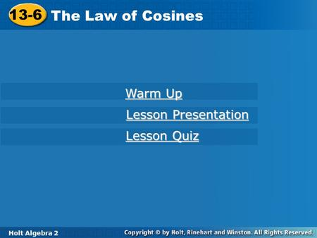 Holt Algebra 2 13-6 The Law of Cosines 13-6 The Law of Cosines Holt Algebra 2 Warm Up Warm Up Lesson Presentation Lesson Presentation Lesson Quiz Lesson.