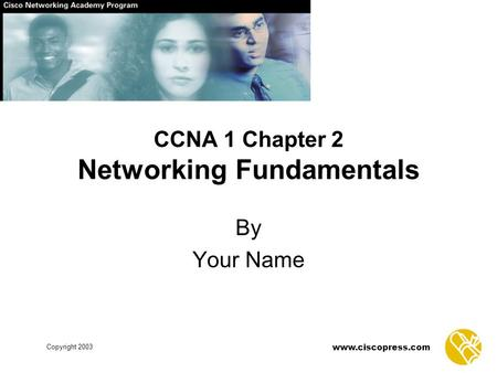 Copyright 2003 www.ciscopress.com CCNA 1 Chapter 2 Networking Fundamentals By Your Name.