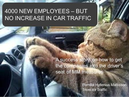 © Trivector Pernilla Hyllenius Mattisson Trivector Traffic A success story on how to get the companies into the driver's seat of MM measures 4000 NEW EMPLOYEES.