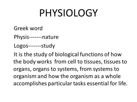 PHYSIOLOGY Greek word Physis-------nature Logos-------study It is the study of biological functions of how the body works from cell to tissues, tissues.