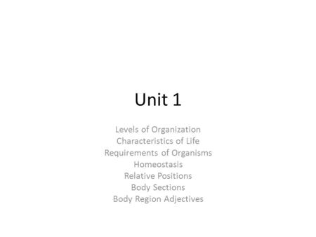 Unit 1 Levels of Organization Characteristics of Life Requirements of Organisms Homeostasis Relative Positions Body Sections Body Region Adjectives.
