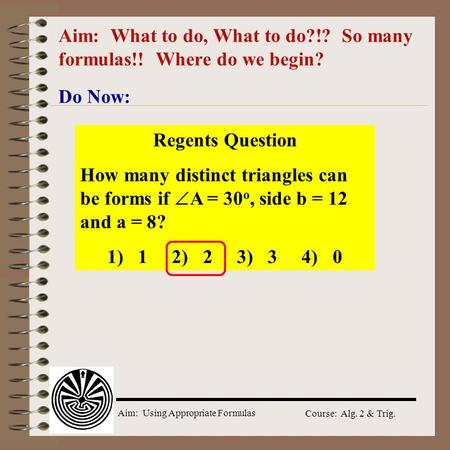 Aim: Using Appropriate Formulas Course: Alg. 2 & Trig. Aim: What to do, What to do?!? So many formulas!! Where do we begin? Do Now: Regents Question How.