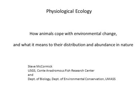 Physiological Ecology How animals cope with environmental change, and what it means to their distribution and abundance in nature Steve McCormick USGS,