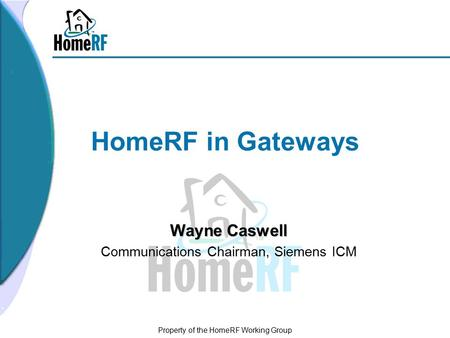 Property of the HomeRF Working Group HomeRF in Gateways Wayne Caswell Communications Chairman, Siemens ICM.