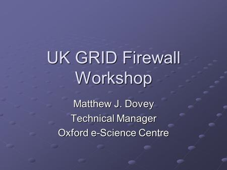 UK GRID Firewall Workshop Matthew J. Dovey Technical Manager Oxford e-Science Centre.