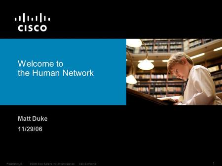 © 2006 Cisco Systems, Inc. All rights reserved.Cisco ConfidentialPresentation_ID 1 Welcome to the Human Network Matt Duke 11/29/06.