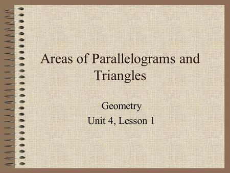 Areas of Parallelograms and Triangles Geometry Unit 4, Lesson 1.