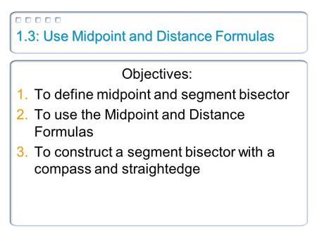 1.3: Use Midpoint and Distance Formulas Objectives: 1.To define midpoint and segment bisector 2.To use the Midpoint and Distance Formulas 3.To construct.