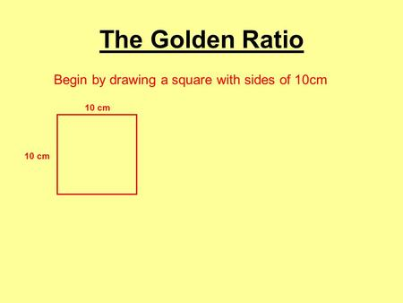 The Golden Ratio Begin by drawing a square with sides of 10cm 10 cm