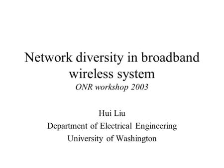 Network diversity in broadband wireless system ONR workshop 2003 Hui Liu Department of Electrical Engineering University of Washington.