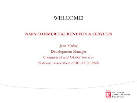 WELCOME! NAR's COMMERCIAL BENEFITS & SERVICES Jean Maday Development Manager Commercial and Global Services National Association of REALTORS®