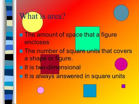What is area? The amount of space that a figure encloses The number of square units that covers a shape or figure. It is two-dimensional It is always.