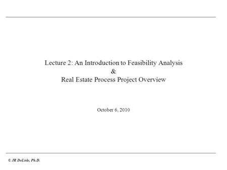 © JR DeLisle, Ph.D. Lecture 2: An Introduction to Feasibility Analysis & Real Estate Process Project Overview October 6, 2010.