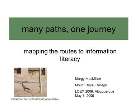 Many paths, one journey mapping the routes to information literacy Margy MacMillan Mount Royal College LOEX 2009, Albuquerque May 1, 2009 Roadrunner seen.