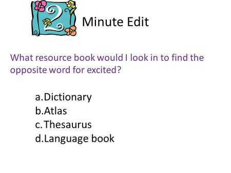 Minute Edit What resource book would I look in to find the opposite word for excited? a.Dictionary b.Atlas c.Thesaurus d.Language book.