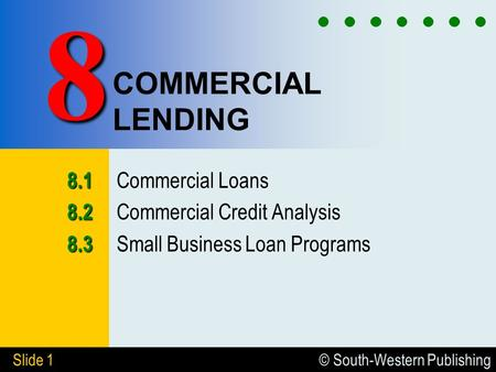 © South-Western Publishing Slide 1 COMMERCIAL LENDING 8.1 8.1 Commercial Loans 8.2 8.2 Commercial Credit Analysis 8.3 8.3 Small Business Loan Programs.