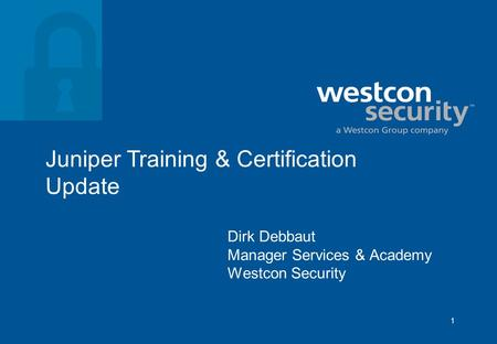 1 Juniper Training & Certification Update Dirk Debbaut Manager Services & Academy Westcon Security.