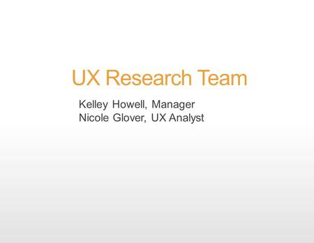 UX Research Team Kelley Howell, Manager Nicole Glover, UX Analyst.
