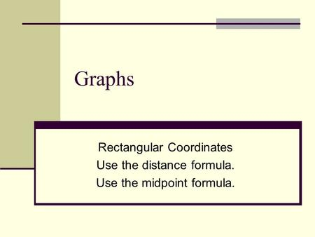 Graphs Rectangular Coordinates Use the distance formula. Use the midpoint formula.