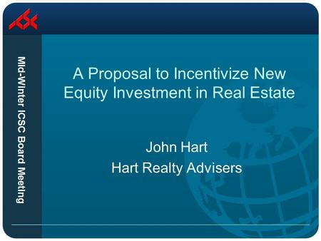 Mid-Winter ICSC Board Meeting A Proposal to Incentivize New Equity Investment in Real Estate John Hart Hart Realty Advisers.