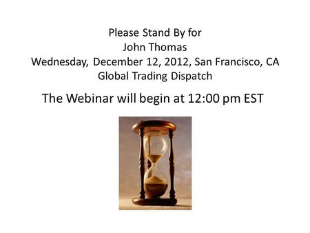 Please Stand By for John Thomas Wednesday, December 12, 2012, San Francisco, CA Global Trading Dispatch The Webinar will begin at 12:00 pm EST.