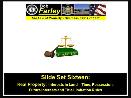 Slide Set Sixteen: Real Property: Interests in Land – Time, Possession, Future Interests and Title Limitation Rules 1.