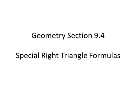 Geometry Section 9.4 Special Right Triangle Formulas.