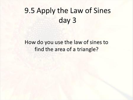 9.5 Apply the Law of Sines day 3 How do you use the law of sines to find the area of a triangle?
