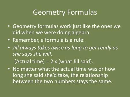 Geometry Formulas Geometry formulas work just like the ones we did when we were doing algebra. Remember, a formula is a rule: Jill always takes twice as.