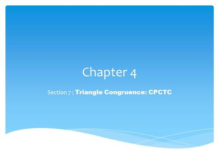 Chapter 4 Section 7 : Triangle Congruence: CPCTC.