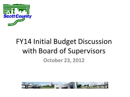 FY14 Initial Budget Discussion with Board of Supervisors October 23, 2012.