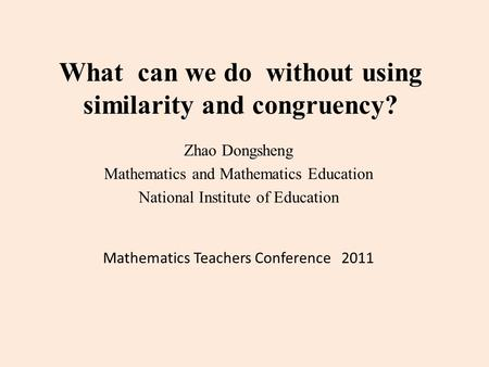 What can we do without using similarity and congruency? Zhao Dongsheng Mathematics and Mathematics Education National Institute of Education Mathematics.