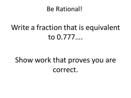Write a fraction that is equivalent to 0.777….