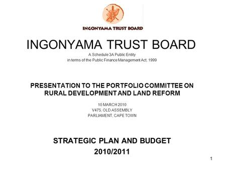 1 INGONYAMA TRUST BOARD A Schedule 3A Public Entity in terms of the Public Finance Management Act, 1999 PRESENTATION TO THE PORTFOLIO COMMITTEE ON RURAL.