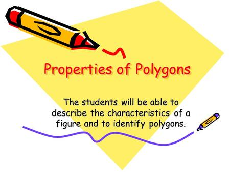 Properties of Polygons The students will be able to describe the characteristics of a figure and to identify polygons.